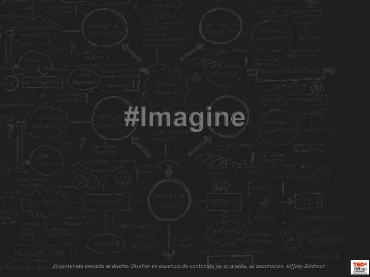 #Imagine<br />El contenido precede al diseño. Diseñar en ausencia de contenido no es diseño, es decoración. Jeffrey Zeldma...