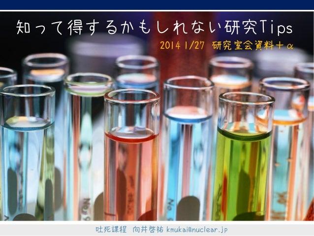 知って得するかもしれない研究Tips 2014 1/27 研究室会資料+α  吐死課程 向井啓祐 kmukai@nuclear.jp