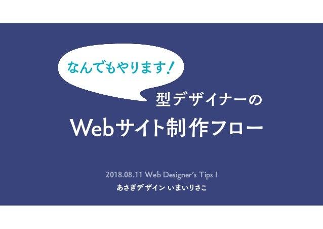 型デザイナーの Webサイト制作フロー なんでもやります! あさぎデザイン いまいりさこ 2018.08.11 Web Designer's Tips !
