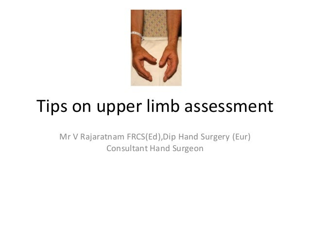 Tips on upper limb assessment Mr V Rajaratnam FRCS(Ed),Dip Hand Surgery (Eur) Consultant Hand Surgeon