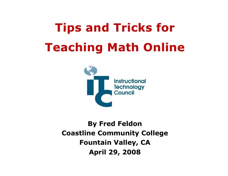 Tips and Tricks for Teaching Math Online By Fred Feldon Coastline Community College Fountain Valley, CA April 29, 2008