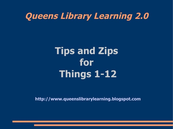 Queens Library Learning 2.0 <ul><ul><li>Tips and Zips  </li></ul></ul><ul><ul><li>for  </li></ul></ul><ul><ul><li>Things 1...