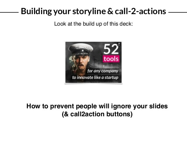 Building your storyline & call-2-actions Look at the build up of this deck: How to prevent people will ignore your slides ...