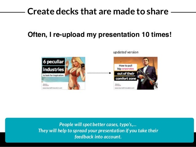 Create decks that are made to share Often, I re-upload my presentation 10 times! People will spot better cases, typo's,… T...