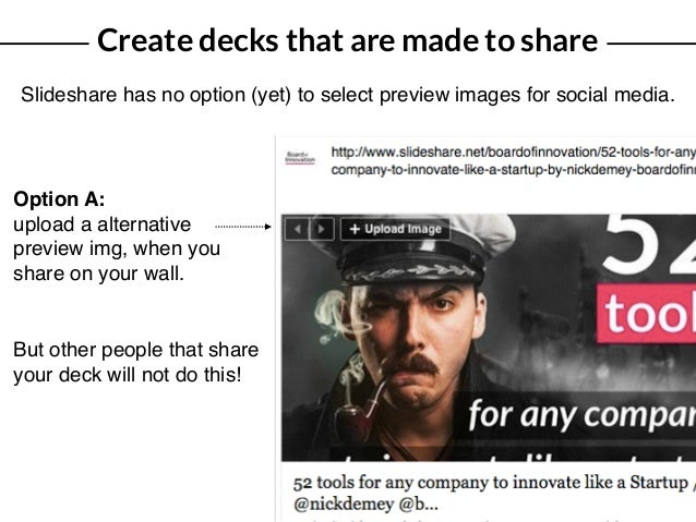 Create decks that are made to share Slideshare has no option (yet) to select preview images for social media. Option A: up...