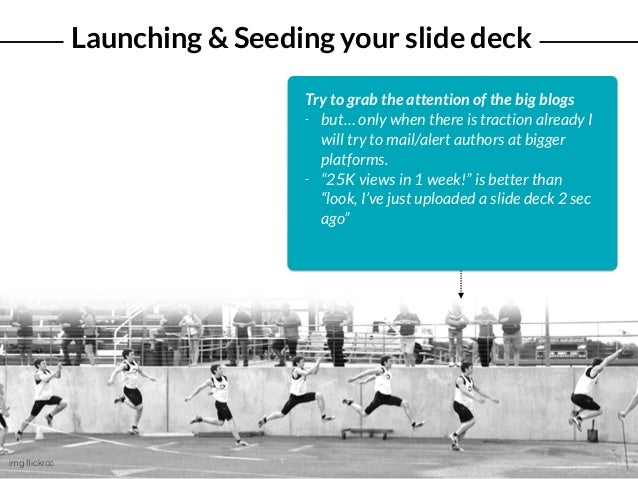 Launching & Seeding your slide deck img flickrcc Try to grab the attention of the big blogs - but… only when there is tract...