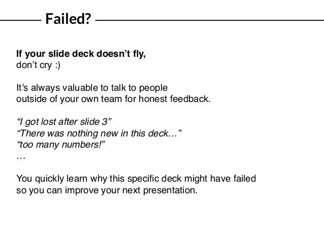 Failed? If your slide deck doesn't fly, don't cry :) It's always valuable to talk to people outside of your own team for ho...