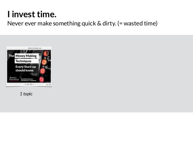 I invest time. Never ever make something quick & dirty. (= wasted time) 1 topic