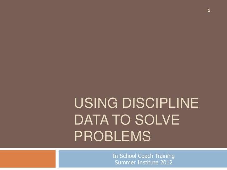 1USING DISCIPLINEDATA TO SOLVEPROBLEMS    In-School Coach Training     Summer Institute 2012
