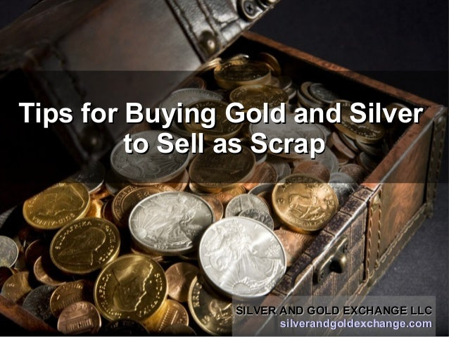 Tips for Buying Gold and SilverTips for Buying Gold and Silver to Sell as Scrapto Sell as Scrap SILVER AND GOLD EXCHANGE L...