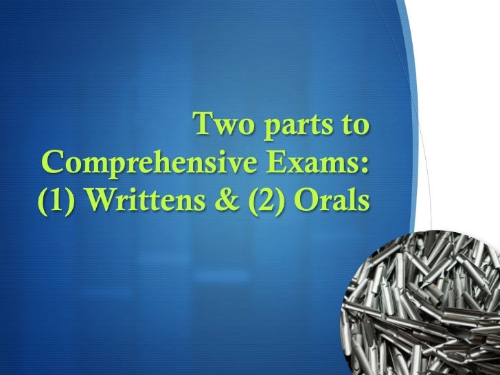 Two parts toComprehensive Exams:(1) Writtens & (2) Orals