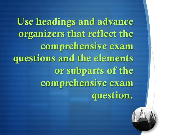 Use headings and advance organizers that reflect the      comprehensive examquestions and the elements         or subparts...