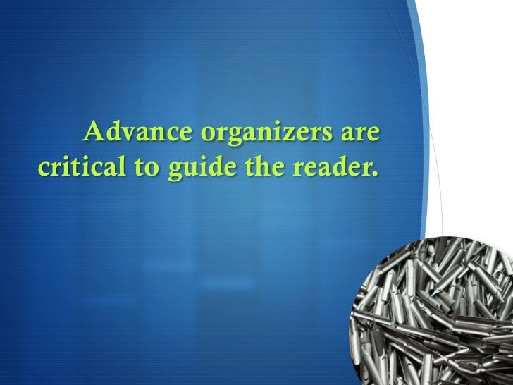 Advance organizers arecritical to guide the reader.