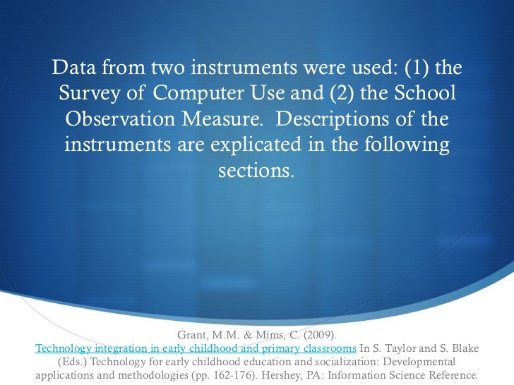 Data from two instruments were used: (1) the   Survey of Computer Use and (2) the School    Observation Measure. Descript...
