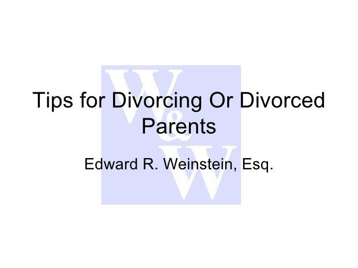 Tips for Divorcing Or Divorced Parents Edward R. Weinstein, Esq.