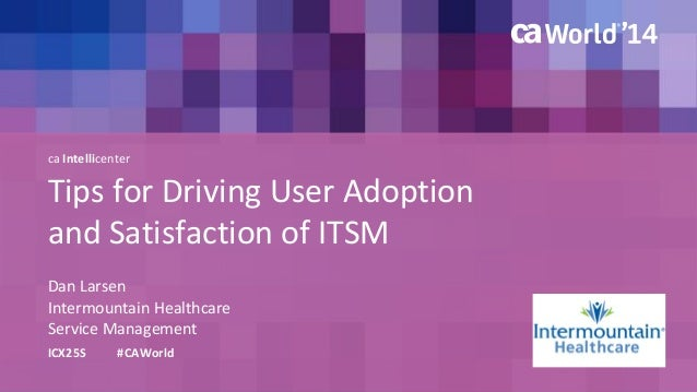 ca Intellicenter  Tips for Driving User Adoption  and Satisfaction of ITSM  Dan Larsen  ICX25S #CAWorld  Intermountain Hea...