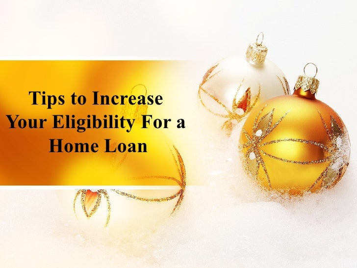 Tips to Increase  Your Eligibility For a  Home Loan