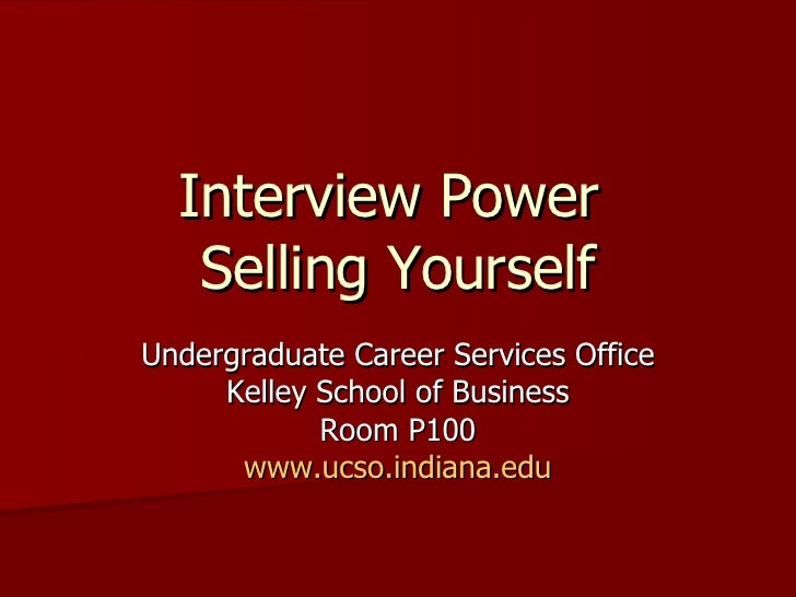 Interview Power  Selling Yourself Undergraduate Career Services Office Kelley School of Business Room P100 www.ucso.indian...
