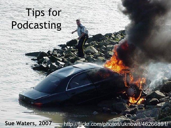 Tips for Podcasting Sue Waters, 2007 http://flickr.com/photos/uknowit/46266891/