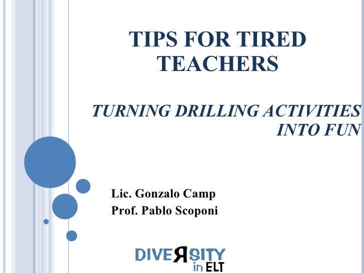 TIPS FOR TIRED TEACHERS TURNING DRILLING ACTIVITIES INTO FUN Lic. Gonzalo Camp Prof. Pablo Scoponi