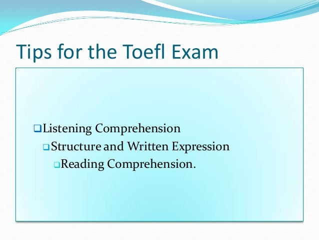 Tips for the Toefl Exam Listening Comprehension Structure and Written Expression Reading Comprehension.