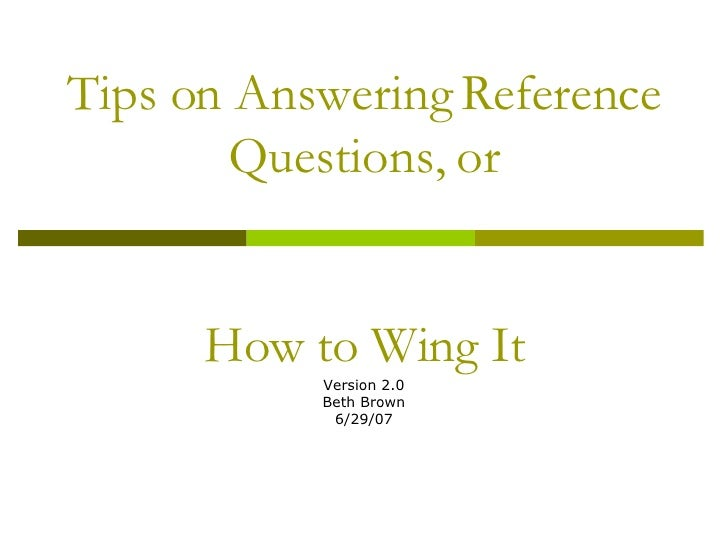 Tips on Answering Reference Questions, or How to Wing It Version 2.0 Beth Brown 6/29/07