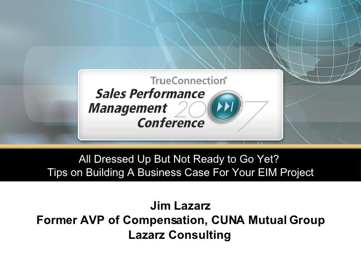 All Dressed Up But Not Ready to Go Yet?  Tips on Building A Business Case For Your EIM Project Jim Lazarz Former AVP of Co...