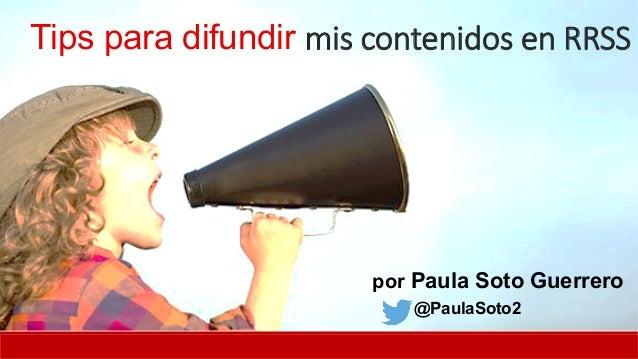 Tips para difundir mis contenidos en RRSS por Paula Soto Guerrero @PaulaSoto2