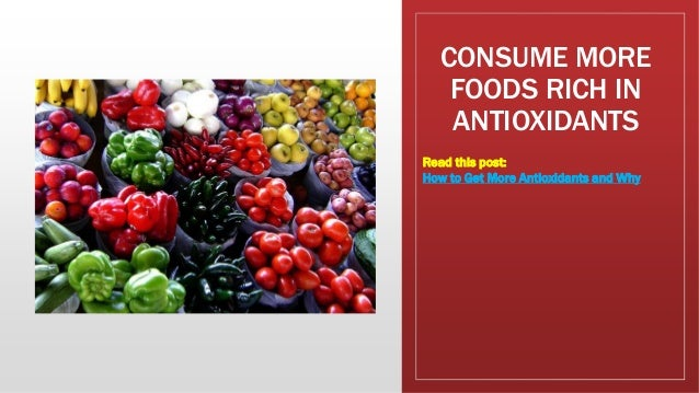 CONSUME MORE FOODS RICH IN ANTIOXIDANTS Read this post: How to Get More Antioxidants and Why