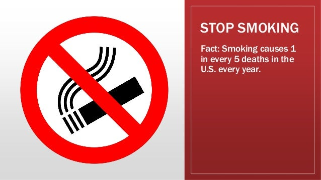 STOP SMOKING Fact: Smoking causes 1 in every 5 deaths in the U.S. every year.