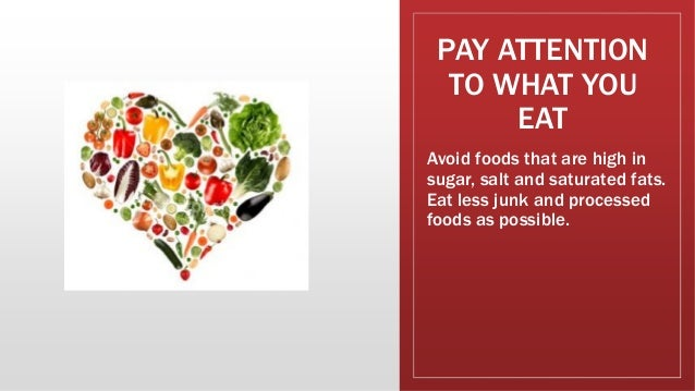 PAY ATTENTION TO WHAT YOU EAT Avoid foods that are high in sugar, salt and saturated fats. Eat less junk and processed foo...