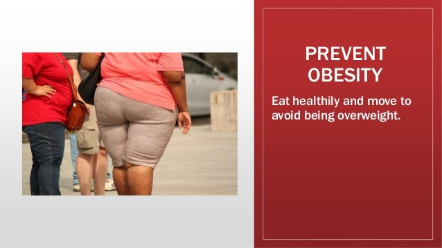 PREVENT OBESITY Eat healthily and move to avoid being overweight.