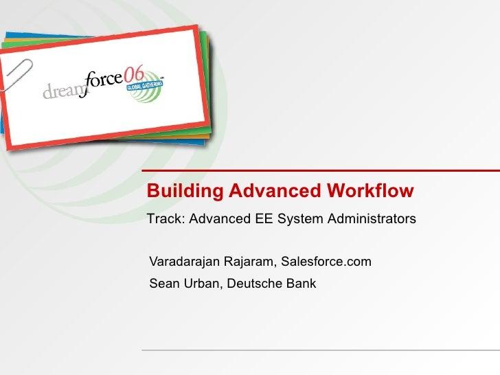 Building Advanced Workflow Varadarajan Rajaram, Salesforce.com Sean Urban, Deutsche Bank Track: Advanced EE System Adminis...