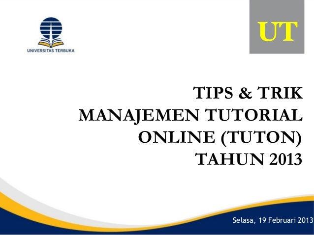 UT         TIPS & TRIKMANAJEMEN TUTORIAL    ONLINE (TUTON)         TAHUN 2013             Selasa, 19 Februari 2013