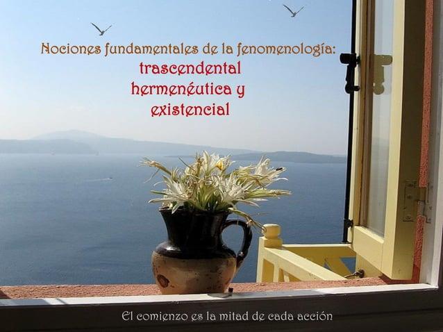 Nociones fundamentales de la fenomenología: trascendental hermenéutica y existencial El comienzo es la mitad de cada acción