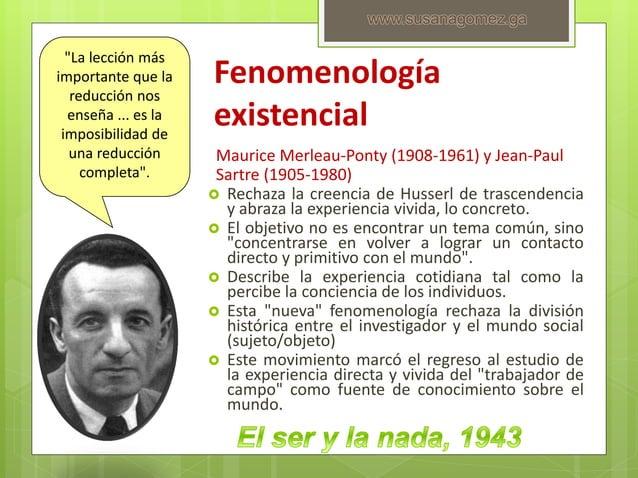 Fenomenología existencial Maurice Merleau-Ponty (1908-1961) y Jean-Paul Sartre (1905-1980)  Rechaza la creencia de Husser...