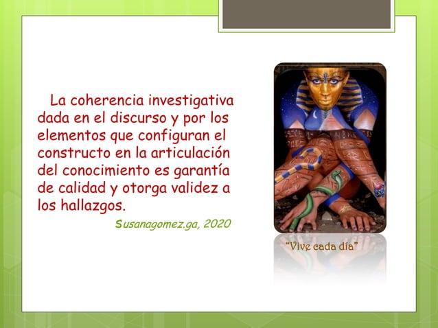 La coherencia investigativa dada en el discurso y por los elementos que configuran el constructo en la articulación del co...