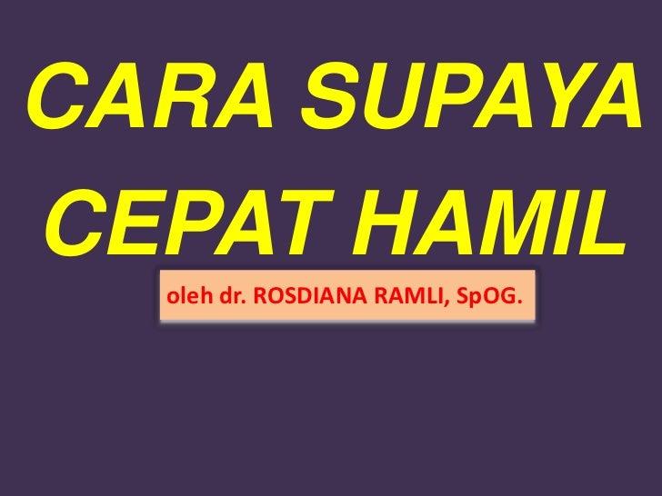 CARA SUPAYACEPAT HAMIL  oleh dr. ROSDIANA RAMLI, SpOG.