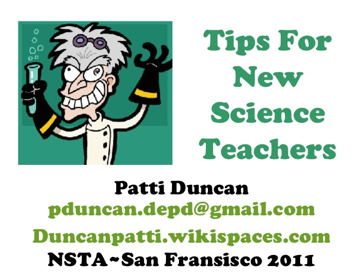 Tips For New Science Teachers Patti Duncan [email_address] NSTA~San Fransisco 2011 Duncanpatti.wikispaces.com