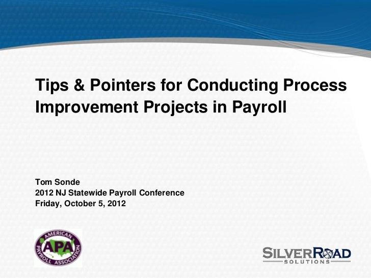 Tips & Pointers for Conducting ProcessImprovement Projects in PayrollTom Sonde2012 NJ Statewide Payroll ConferenceFriday, ...