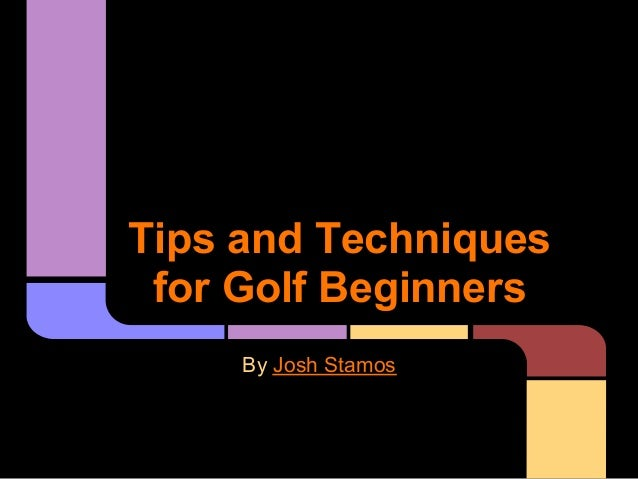 Tips and Techniques for Golf Beginners     By Josh Stamos