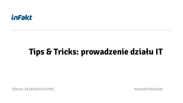 Gliwice, 18 październik 2016 Krzysztof Hostyński Tips & Tricks: prowadzenie działu IT