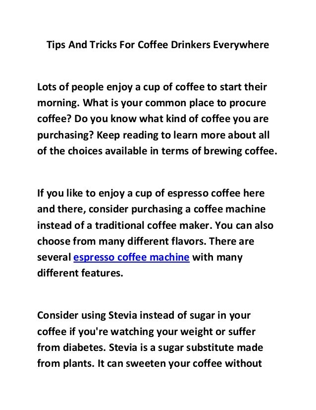 Tips And Tricks For Coffee Drinkers EverywhereLots of people enjoy a cup of coffee to start theirmorning. What is your com...