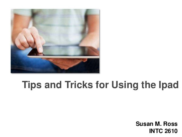 Tips and Tricks for Using the Ipad  Susan M. Ross INTC 2610