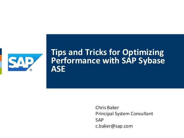 Tips and Tricks for OptimizingPerformance with SAP SybaseASE           Chris Baker           Principal System Consultant  ...