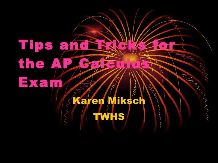 Tips and Tricks for the AP Calculus Exam Karen Miksch TWHS