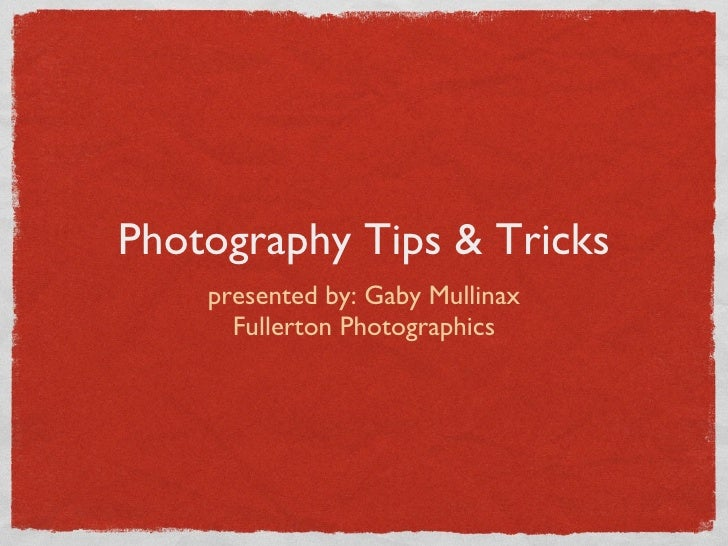 Photography Tips & Tricks <ul><li>presented by: Gaby Mullinax </li></ul><ul><li>Fullerton Photographics </li></ul>
