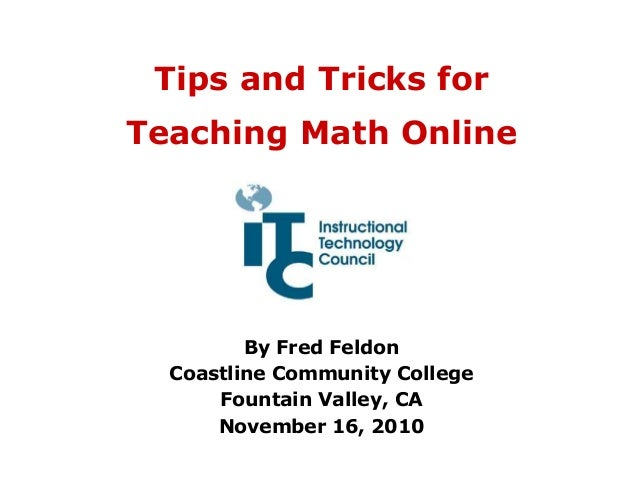 Tips and Tricks for Teaching Math Online By Fred Feldon Coastline Community College Fountain Valley, CA November 16, 2010
