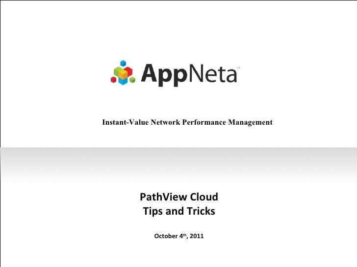 PathView Cloud Tips and Tricks October 4 th , 2011 Instant-Value Network Performance Management