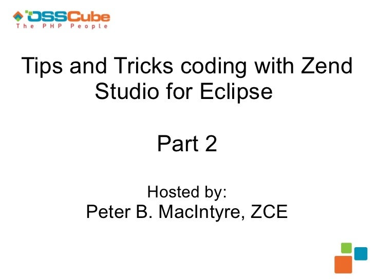 Tips and Tricks coding with Zend Studio for Eclipse  Part 2 Hosted by: Peter B. MacIntyre, ZCE